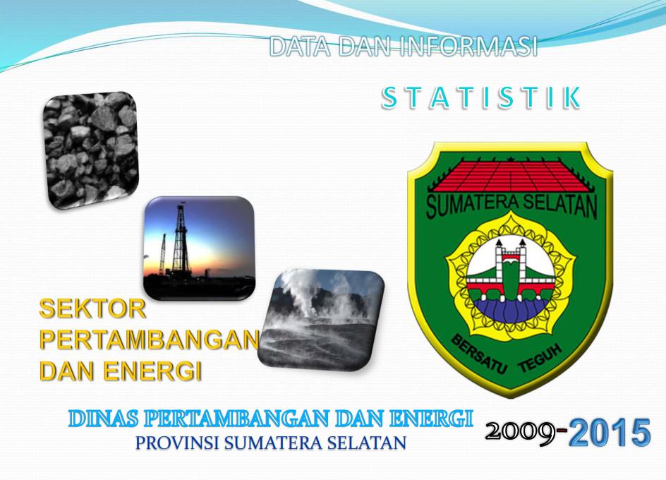 Data dan Informasi Statistik Sektor Energi dan Sumber Daya Mineral Provinsi Sumatera Selatan 2009-2015
